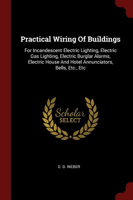 Practical Wiring of Buildings: For Incandescent Electric Lighting, Electric Gas Lighting, Electric Burglar Alarms, Electric House and Hotel Annunciators, Bells, Etc., Etc - Weber, E D