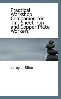 Practical Workshop Companion for Tin, Sheet Iron, and Copper Plate Workers - Blinn, Leroy J
