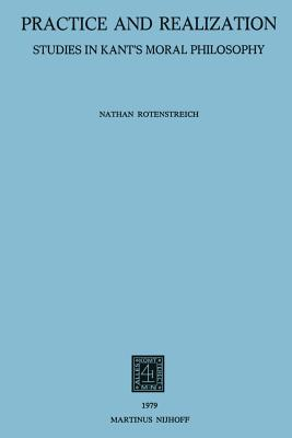 Practice and Realization: Studies in Kant S Moral Philosophy - Rotenstreich, Nathan
