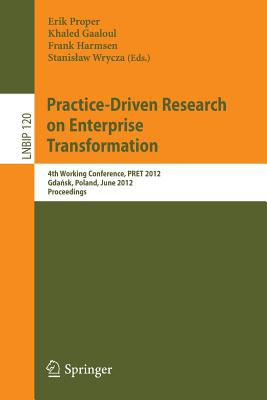 Practice-Driven Research on Enterprise Transformation: 4th Working Conference, PRET 2012, Gdansk, Poland, June 27, 2012, Proceedings - Proper, Erik (Editor), and Gaaloul, Khaled (Editor), and Harmsen, Frank (Editor)