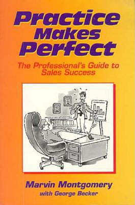 Practice Makes Perfect: The Professional's Guide to Sales Success - Montgomery, Marvin