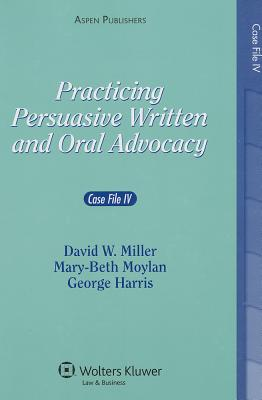 Practicing Persuasive Written and Oral Advocacy: Case File IV - Miller, David W, and Moylan, Mary-Beth, and Harris, George C