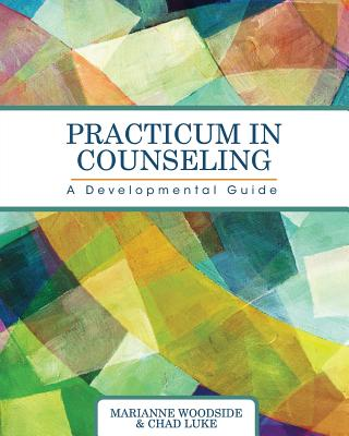 Practicum in Counseling: A Developmental Guide - Woodside, Marianne, and Luke, Chad