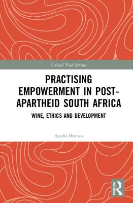 Practising Empowerment in Post-Apartheid South Africa: Wine, Ethics and Development - Herman, Agatha