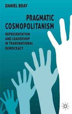 Pragmatic Cosmopolitanism: Representation and Leadership in Transnational Democracy - Bray, Daniel
