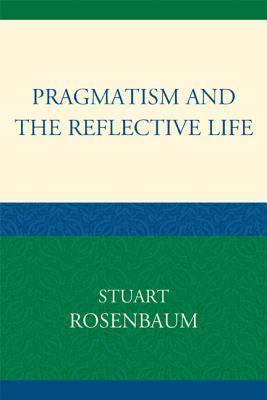 Pragmatism and the Reflective Life - Rosenbaum, Stuart