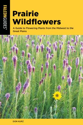 Prairie Wildflowers: A Guide to Flowering Plants from the Midwest to the Great Plains - Kurz, Don