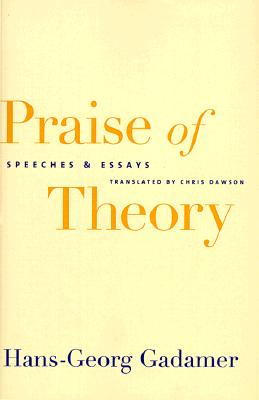 Praise of Theory: Speeches and Essays - Gadamer, Hans-Georg, Professor, and Dawson, Chris (Translated by)