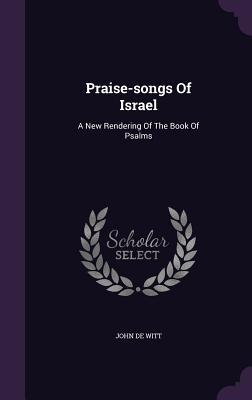 Praise-Songs of Israel: A New Rendering of the Book of Psalms - Witt, John De