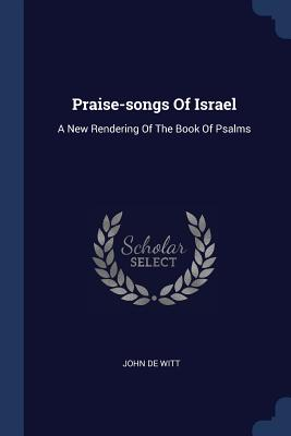 Praise-Songs of Israel: A New Rendering of the Book of Psalms - Witt, John De