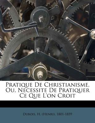 Pratique de Christianisme, Ou, Necessite de Pratiquer Ce Que L'On Croit - DuBois, H (Henri) 1801-1859 (Creator)