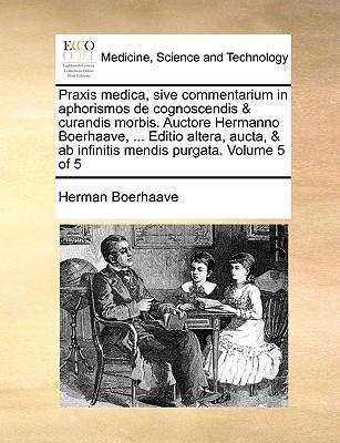 Praxis Medica, Sive Commentarium in Aphorismos de Cognoscendis & Curandis Morbis. Auctore Hermanno Boerhaave, ... Editio Altera, Aucta, & AB Infinitis Mendis Purgata. Volume 4 of 5 - Boerhaave, Herman