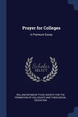 Prayer for Colleges: A Premium Essay - Tyler, William Seymour, and Society for the Promotion of Collegiate (Creator)