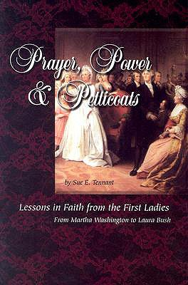 Prayer, Power & Petticoats: Lessons in Faith from the First Ladies from Martha Washington to Laura Bush - Tennant, Sue E