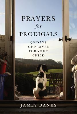 Prayers for Prodigals: 90 Days of Prayer for Your Child - Banks, James, Dr.