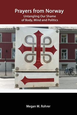 Prayers from Norway: Untangling Our Shame of Body, Mind and Politics - Rohrer, Megan