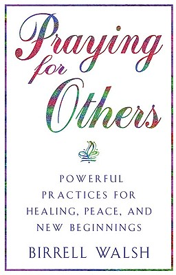 Praying for Others: Powerful Practices for Healing, Peace, and New Beginnings - Walsh, Birrell