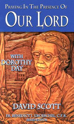 Praying in the Presence of Our Lord with Dorothy Day - Scott, David, and Day, Dorothy, and Groeschel, Benedict J, Fr., C.F.R. (Preface by)