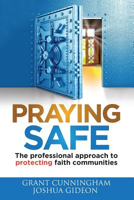 Praying Safe: The Professional Approach to Protecting Faith Communities - Cunningham, Grant, and Gideon, Joshua