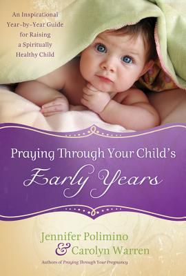 Praying Through Your Child's Early Years: An Inspirational Year-By-Year Guide for Raising a Spiritually Healthy Child - Polimino, Jennifer, and Warren, Carolyn
