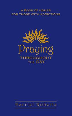 Praying Throughout the Day: A Book of Hours for Those with Addictions - Roberts, Harriet