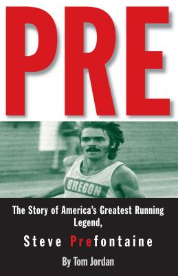 Pre: The Story of America's Greatest Running Legend, Steve Prefontaine - Jordan, Tom