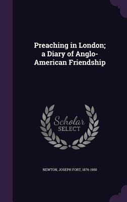 Preaching in London; A Diary of Anglo-American Friendship - Newton, Joseph Fort