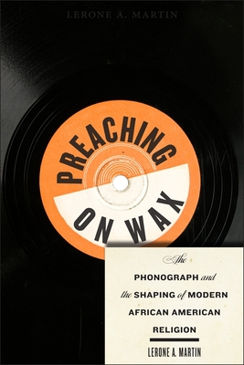 Preaching on Wax: The Phonograph and the Shaping of Modern African American Religion - Martin, Lerone A