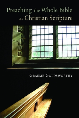 Preaching the Whole Bible as Christian Scripture: The Application of Biblical Theology to Expository Preaching - Goldsworthy, Graeme