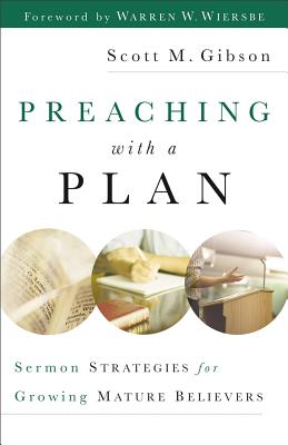 Preaching with a Plan: Sermon Strategies for Growing Mature Believers - Gibson, Scott M, and Wiersbe, Warren W, Dr. (Foreword by)
