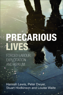 Precarious lives: Forced labour, exploitation and asylum - Lewis, Hannah, and Dwyer, Peter, and Hodkinson, Stuart