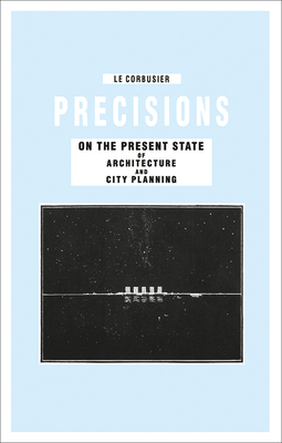 Precisions on the Present State of Architecture and City Planning - Le Corbusier, and Benton, Tim