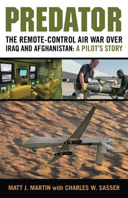 Predator: The Remote-Control Air War Over Iraq and Afghanistan: A Pilot's Story - Martin, Matt J, and Sasser, Charles W