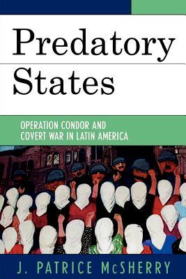 Predatory States: Operation Condor and Covert War in Latin America - McSherry, J Patrice, and McSherry, Patrice J