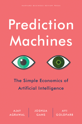 Prediction Machines: The Simple Economics of Artificial Intelligence - Agrawal, A., and Gans, Joshua, and Goldfarb, Avi