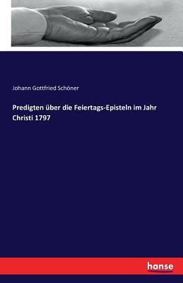 Predigten Uber Die Feiertags-Episteln Im Jahr Christi 1797 - Schoner, Johann Gottfried