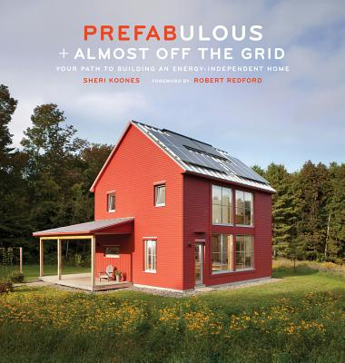 Prefabulous + Almost Off the Grid: Your Path to Building an Energy-Independent Home - Koones, Sheri, and Redford, Robert (Foreword by)