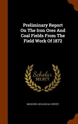 Preliminary Report on the Iron Ores and Coal Fields from the Field Work of 1872 - Survey, Missouri Geological