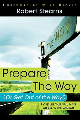 Prepare the Way (or Get Out of the Way!): 12 Issues That Will Make or Break the Church - Stearns, Robert, and Bickle, Mike (Foreword by)