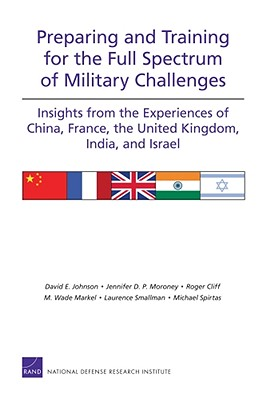Preparing and Training for the Full Spectrum of Military Challenges: Insights from the Experiences of China, France, the United Kingdom, India, and Israel - Johnson, David E, and Moroney, Jennifer D P, and Cliff, Roger