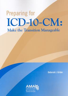 Preparing for ICD-10-CM: Making the Transition Manageable - Grider, Deborah J