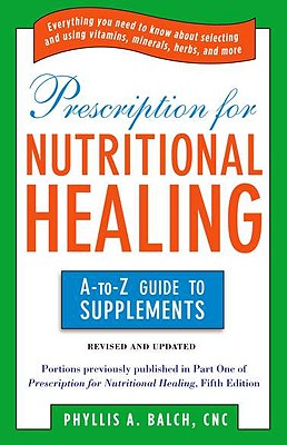 Prescription for Nutritional Healing: The A-To-Z Guide to Supplements - Balch, Phyllis A