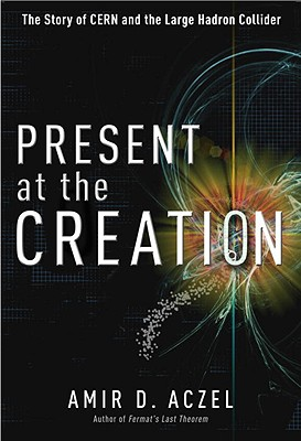 Present at the Creation: The Story of CERN and the Large Hadron Collider - Aczel, Amir D, PhD