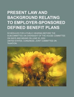 Present Law and Background Relating to Employer-Sponsored Defined Benefit Plans: Scheduled for a Public Hearing Before the Subcommittee on Oversight O - United States Congress Joint, and Michaud, Louis Gabriel