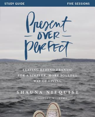 Present Over Perfect Study Guide: Leaving Behind Frantic for a Simpler, More Soulful Way of Living - Niequist, Shauna, and Wiersma, Ashley