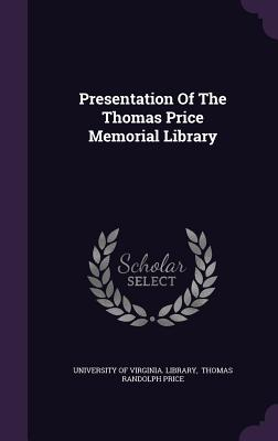 Presentation of the Thomas Price Memorial Library - University of Virginia Library (Creator), and Thomas Randolph Price (Creator)