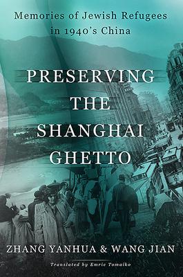 Preserving the Shanghai Ghetto: Memories of Jewish Refugees in 1940's China - Yanhua, Zhang, and Jian, Wang