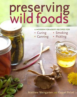 Preserving Wild Foods: A Modern Forager's Recipes for Curing, Canning, Smoking & Pickling - Weingarten, Matthew, and Pelzel, Raquel