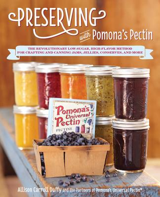 Preserving with Pomona's Pectin: The Revolutionary Low-Sugar, High-Flavor Method for Crafting and Canning Jams, Jellies, Conserves, and More - Duffy, Allison Carroll