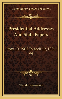 Presidential Addresses and State Papers: May 10, 1905 to April 12, 1906 V4 - Roosevelt, Theodore, IV